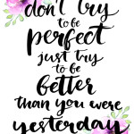 Don't try to be perfect, just try to be better than you were yes
