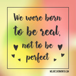 We Were Born To Be Real Not To Be . Inspirational Quote, Motivat